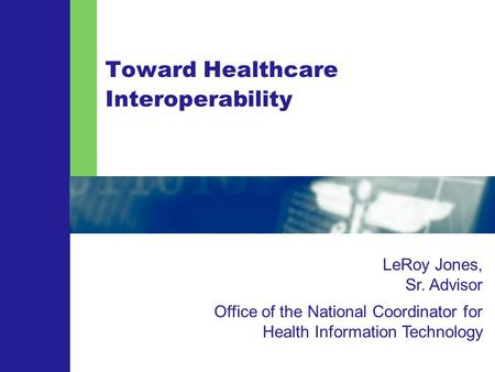Toward Healthcare Interoperability LeRoy Jones, Sr. Advisor Office of the National Coordinator for Health Information Technology.