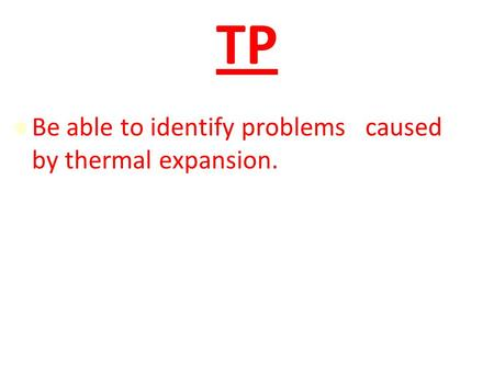 TP Be able to identify problems caused by thermal expansion.