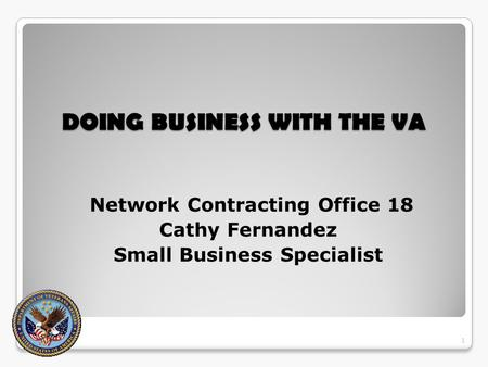 DOING BUSINESS WITH THE VA DOING BUSINESS WITH THE VA Network Contracting Office 18 Cathy Fernandez Small Business Specialist 1.