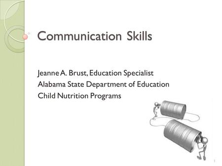 Communication Skills Jeanne A. Brust, Education Specialist Alabama State Department of Education Child Nutrition Programs 1.