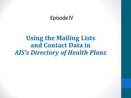 Episode IV Using the Mailing Lists and Contact Data in AIS's Directory of Health Plans.