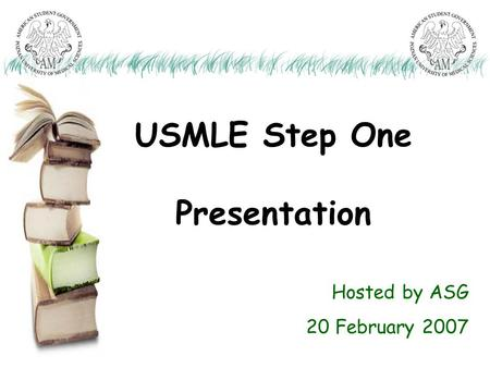 USMLE Step One Presentation Hosted by ASG 20 February 2007.