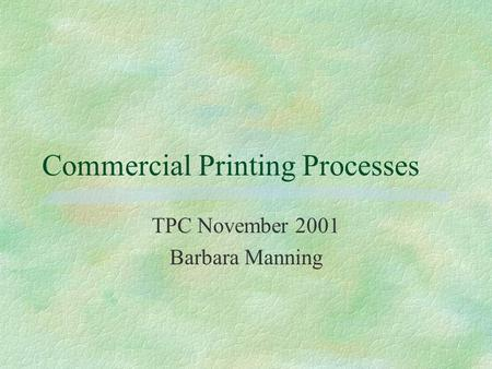 Commercial Printing Processes TPC November 2001 Barbara Manning.