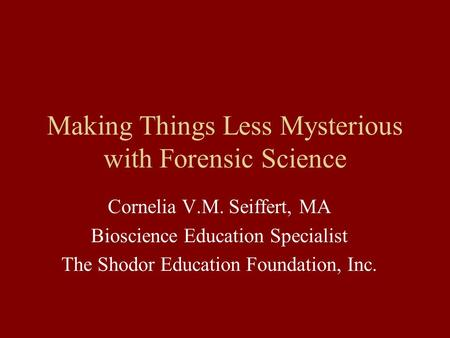 Making Things Less Mysterious with Forensic Science Cornelia V.M. Seiffert, MA Bioscience Education Specialist The Shodor Education Foundation, Inc.