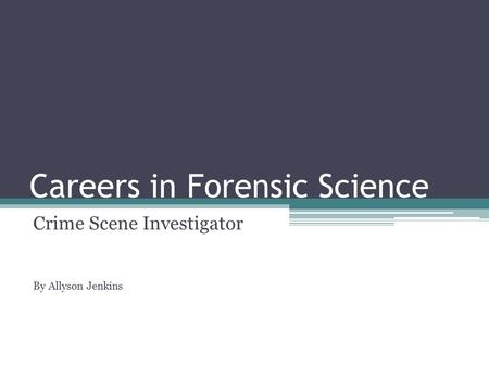 Careers in Forensic Science Crime Scene Investigator By Allyson Jenkins.