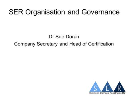 SER Organisation and Governance Dr Sue Doran Company Secretary and Head of Certification.