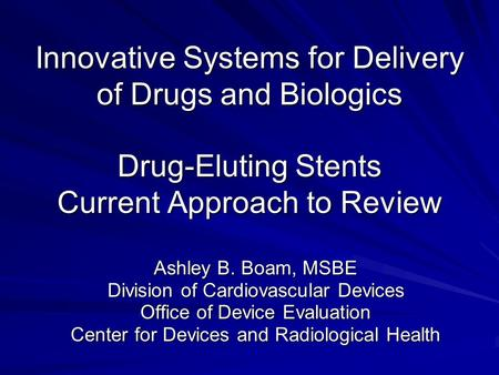 Innovative Systems for Delivery of Drugs and Biologics Drug-Eluting Stents Current Approach to Review Ashley B. Boam, MSBE Division of Cardiovascular Devices.