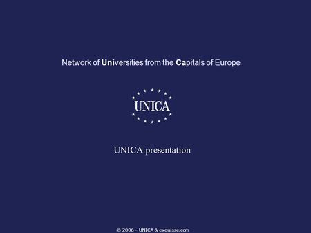 © 2006 – UNICA & exquisse.com Network of Universities from the Capitals of Europe UNICA presentation.