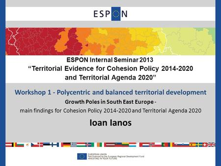 Workshop 1 - Polycentric and balanced territorial development Growth Poles in South East Europe - main findings for Cohesion Policy 2014-2020 and Territorial.