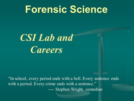 "Forensic Science CSI Lab and Careers ""In school, every period ends with a bell. Every sentence ends with a period. Every crime ends with a sentence."" ----"