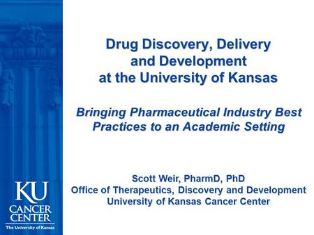 Drug Discovery, Delivery and Development at the University of Kansas Bringing Pharmaceutical Industry Best Practices to an Academic Setting Scott Weir,