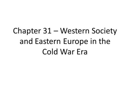 Chapter 31 – Western Society and Eastern Europe in the Cold War Era.