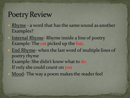 Poetry Review Rhyme - a word that has the same sound as another Examples? Internal Rhyme- Rhyme inside a line of poetry Example: The cat picked.