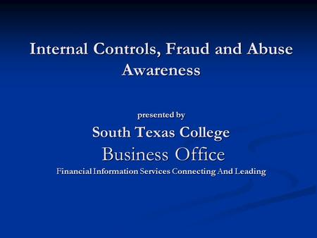Internal Controls, Fraud and Abuse Awareness presented by South Texas College Business Office Financial Information Services Connecting And Leading.