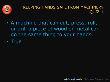 Whitewater Strategies, Inc. KEEPING HANDS SAFE FROM MACHINERY QUIZ 1 A machine that can cut, press, roll, or drill a piece of wood or metal can do the.