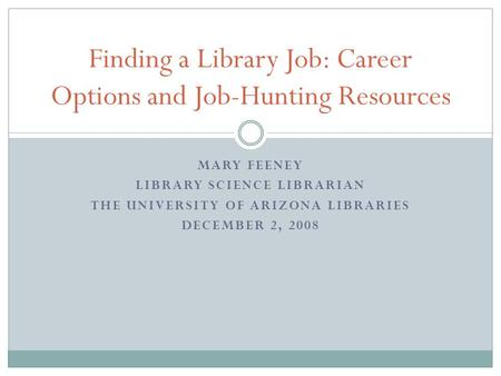 MARY FEENEY LIBRARY SCIENCE LIBRARIAN THE UNIVERSITY OF ARIZONA LIBRARIES DECEMBER 2, 2008 Finding a Library Job: Career Options and Job-Hunting Resources.