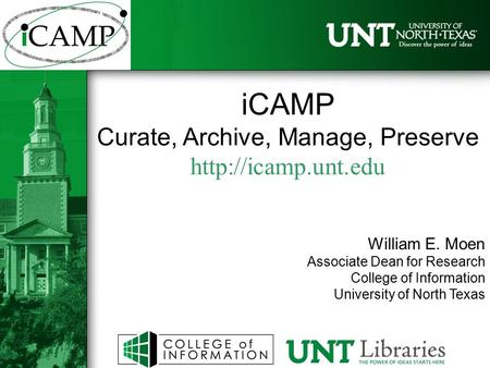 ICAMP Curate, Archive, Manage, Preserve  William E. Moen Associate Dean for Research College of Information University of North Texas.