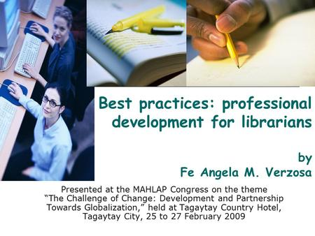 "Best practices: professional development for librarians by Fe Angela M. Verzosa Presented at the MAHLAP Congress on the theme ""The Challenge of Change:"