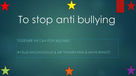 To stop anti bullying TOGETHER WE CAN STOP BULLYING BY ELLIE MACDOUGALD & ABI TWOMEY-FINN & MAVE SINNOTT.