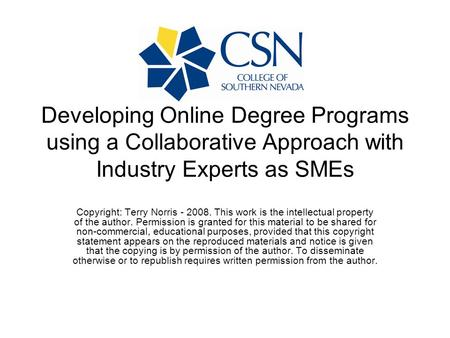 Developing Online Degree Programs using a Collaborative Approach with Industry Experts as SMEs Copyright: Terry Norris - 2008. This work is the intellectual.