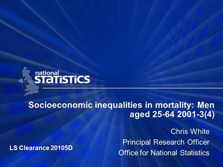 Socioeconomic inequalities in mortality: Men aged 25-64 2001-3(4) Chris White Principal Research Officer Office for National Statistics LS Clearance 20105D.