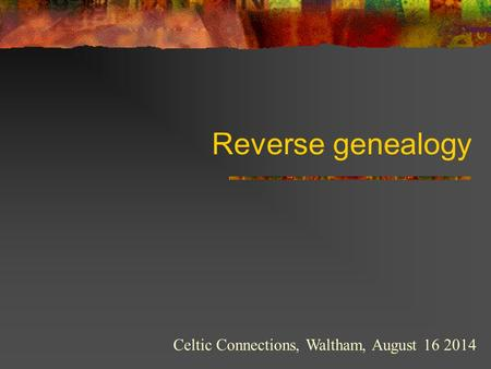 Reverse genealogy Celtic Connections, Waltham, August 16 2014.