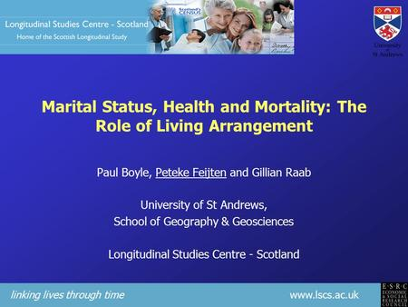 Linking lives through time www.lscs.ac.uk Marital Status, Health and Mortality: The Role of Living Arrangement Paul Boyle, Peteke Feijten and Gillian Raab.