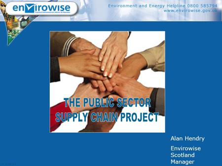 Alan Hendry Envirowise Scotland Manager. TODAY'S OBJECTIVES  Introduce Envirowise  Introduce the Public Sector Supply Chain Project  Other examples.