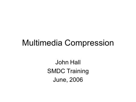 Multimedia Compression John Hall SMDC Training June, 2006.