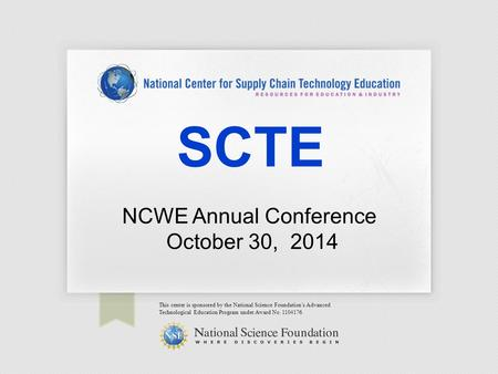 SCTE This center is sponsored by the National Science Foundation's Advanced Technological Education Program under Award No. 1104176. NCWE Annual Conference.