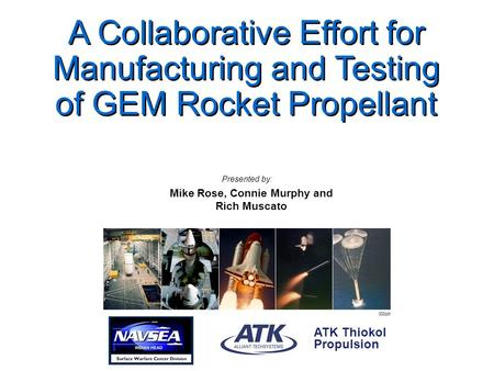 000ppt ATK Thiokol Propulsion A Collaborative Effort for Manufacturing and Testing of GEM Rocket Propellant Mike Rose, Connie Murphy and Rich Muscato Presented.