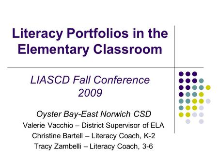 Literacy Portfolios in the Elementary Classroom LIASCD Fall Conference 2009 Oyster Bay-East Norwich CSD Valerie Vacchio – District Supervisor of ELA Christine.