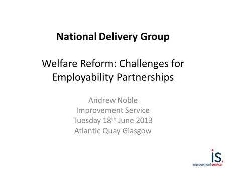 National Delivery Group Welfare Reform: Challenges for Employability Partnerships Andrew Noble Improvement Service Tuesday 18 th June 2013 Atlantic Quay.