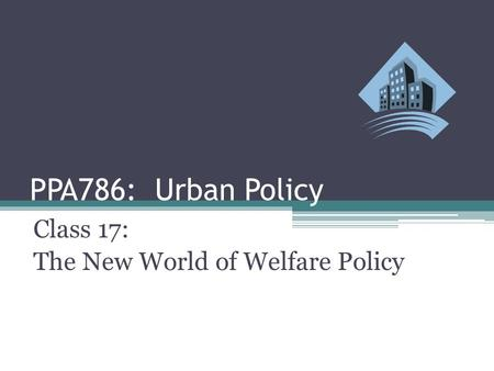 PPA786: Urban Policy Class 17: The New World of Welfare Policy.