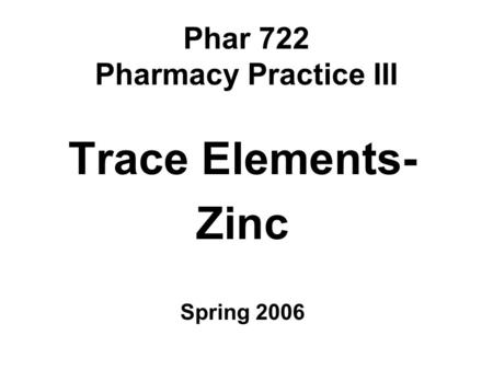 Phar 722 Pharmacy Practice III Trace Elements- Zinc Spring 2006.