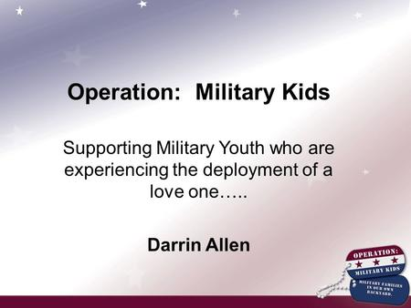 Operation: Military Kids Supporting Military Youth who are experiencing the deployment of a love one….. Darrin Allen.