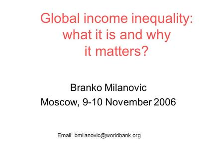 Global income inequality: what it is and why it matters? Branko Milanovic Moscow, 9-10 November 2006