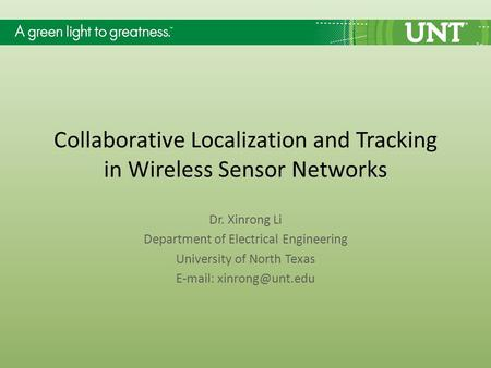 Collaborative Localization and Tracking in Wireless Sensor Networks Dr. Xinrong Li Department of Electrical Engineering University of North Texas E-mail: