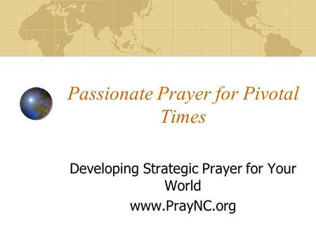 Passionate Prayer for Pivotal Times Developing Strategic Prayer for Your World www.PrayNC.org.