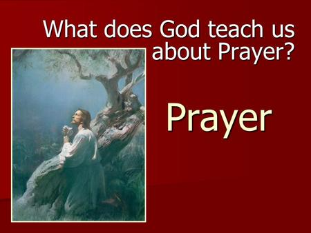 Prayer What does God teach us about Prayer? Question 1 What is prayer? What is prayer?