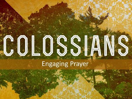INTRODUCTION TO COLOSSIANS Engaging Prayer. Colossians 4:2–6 2 Continue steadfastly in prayer, being watchful in it with thanksgiving. Acts 2:42 Devoted.