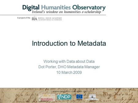 WORKING WITH DATA ABOUT DATA: Introduction to Metadata 10.03.2009 | Ms Dot Porter| slide 1 A project of the Introduction to Metadata Working with Data.