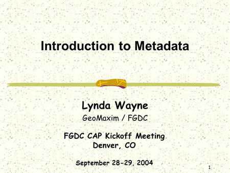 FGDC CAP Kickoff Meeting Denver, CO September 28-29, 2004 1 Introduction to Metadata Lynda Wayne GeoMaxim / FGDC.