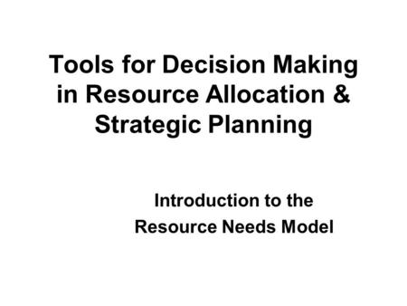 Tools for Decision Making in Resource Allocation & Strategic Planning Introduction to the Resource Needs Model.