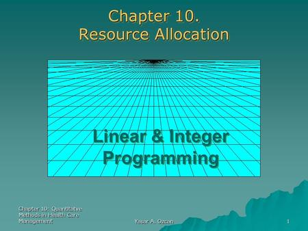 Chapter 10: Quantitatve Methods in Health Care Management Yasar A. Ozcan 1 Chapter 10. Resource Allocation Linear & Integer Programming.