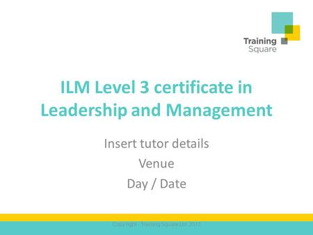 ILM Level 3 certificate in Leadership and Management Insert tutor details Venue Day / Date Copy right - Training Square Ltd. 2013.