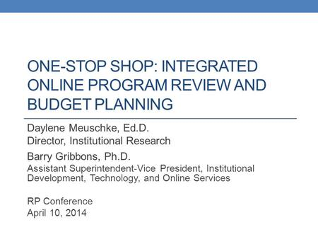 ONE-STOP SHOP: INTEGRATED ONLINE PROGRAM REVIEW AND BUDGET PLANNING Daylene Meuschke, Ed.D. Director, Institutional Research Barry Gribbons, Ph.D. Assistant.