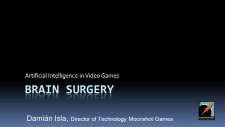 Artificial Intelligence in Video Games Damián Isla, Director of Technology Moonshot Games.