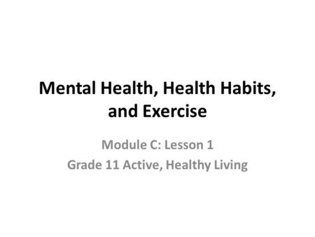 Mental Health, Health Habits, and Exercise Module C: Lesson 1 Grade 11 Active, Healthy Living.