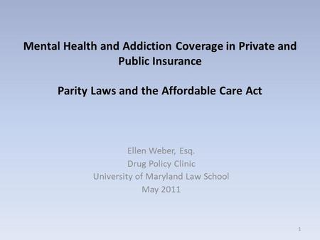 Mental Health and Addiction Coverage in Private and Public Insurance Parity Laws and the Affordable Care Act Ellen Weber, Esq. Drug Policy Clinic University.